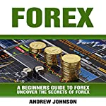 Forex: A Beginner's Guide to Forex: Uncover the Secrets of Forex: A Beginners Guide to Trading, Book 4 | Andrew Johnson