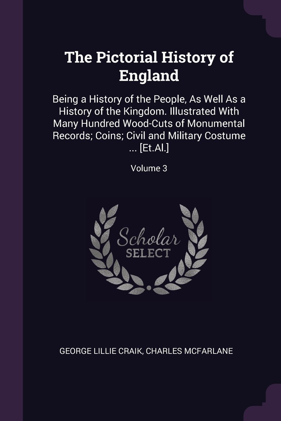 The Pictorial History of England: Being a History of the People, As Well As a History of the Kingdom. Illustrated With Many Hundred Wood-Cuts of ... and Military Costume ... [Et.Al.]; Volume 3 pdf epub