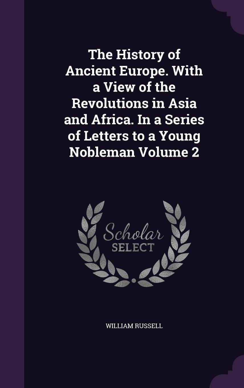 Read Online The History of Ancient Europe. with a View of the Revolutions in Asia and Africa. in a Series of Letters to a Young Nobleman Volume 2 PDF