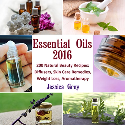 Essential Oils 2016: 200 Natural Beauty Recipes: Diffusers, Skin Care Remedies, Weight Loss, Aromatherapy: (Young Living Essential Oils Book, Natural Remedies) (Home Remedies, Aromatherapy)