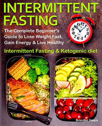 Intermittent Fasting: The Complete Beginner's Guide to Lose Weight Fast, Gain Energy & Live Healthy.  Intermittent Fasting and Ketogenic diet (Best Intermittent Fasting Plan For Weight Loss)