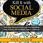Kill It with Social Media: How eBay, Amazon, & Etsy Sellers Are Exploding Their Business with Facebook, Twitter, & Pinterest | Nick Vulich