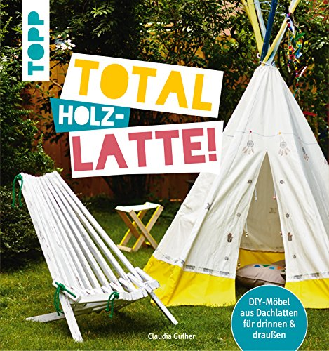 Total (Holz-) Latte!: DIY-Möbel aus Dachlatten für drinnen & draußen. Mit Konstruktionszeichnungen für die kniffligeren Modelle (German Edition) (Handarbeit Holz)