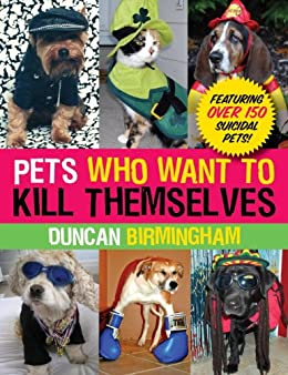 Pets Who Want to Kill Themselves: Featuring Over 150 Suicidal Pets! by [Birmingham, Duncan]