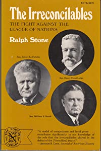 The Irreconcilables The Fight Against the League of Nations (The Norton library) Ralph A. Stone