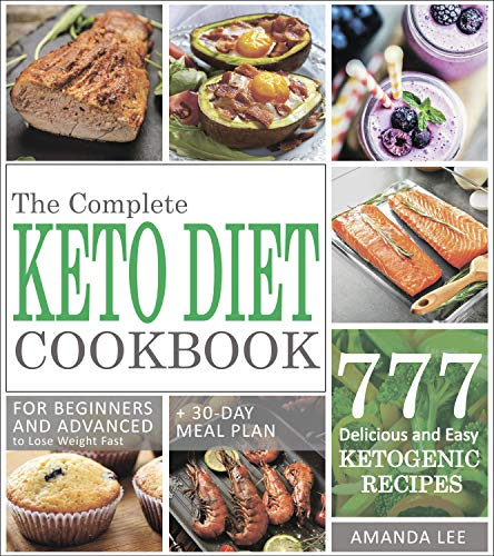 The Complete Keto Diet Cookbook: 777 Delicious and Easy Ketogenic Recipes for Beginners and Advanced to Lose Weight Fast + 30-Day Meal Plan To Lose Up To 20 Pounds in the First Month