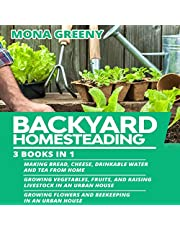 Backyard Homesteading: 3 Books in 1: Making Bread, Cheese, Drinkable Water and Tea from Home + Growing Vegetables, Fruits and Raising Livestock + Growing Flowers and Beekeeping