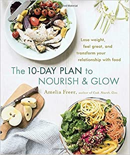 The 10-Day Plan to Nourish & Glow: Lose weight, feel great, and transform your relationship with food