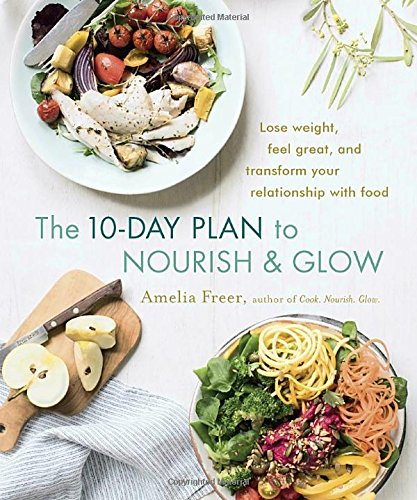 The 10-Day Plan to Nourish & Glow: Lose weight, feel great, and transform your relationship with food [Amelia Freer] (Tapa Blanda)