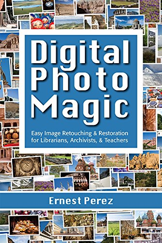 Digital Photo Magic: Easy Image Retouching and Restoration for Librarians, Archivists, and Teachers (Retouching Digital Photo)