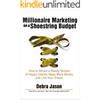 Millionaire Marketing on a Shoestring Budget: How to Attract a Steady Stream of Happy Clients, Make More Money and Live Your Dream