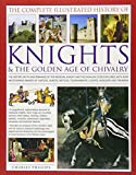 The Complete Illustrated History of Knights & the Golden Age of Chivalry: The History, Myth And Romance Of The Medieval Knights And The Chivalric Code ... Tournaments, Courts, Honours And Triumphs