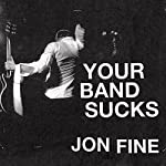 Your Band Sucks: What I Saw at Indie Rock's Failed Revolution (But Can No Longer Hear) | Jon Fine