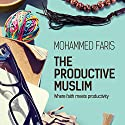The Productive Muslim: Where Faith Meets Productivity Audiobook by Mohammed Faris Narrated by Mohammed Faris