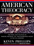 American Theocracy: The Peril and Politics of Radical Religion, Oil, and Borrowed Money in the 21stC entury