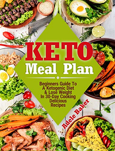 Keto Meal Plan: Beginners Guide To A Ketogenic Diet & Lose Weight In 30-Day Cooking Delicious Recipes (keto meal plans, ketogenic diet meal plan, keto meal plan 2018) by Adele Baker