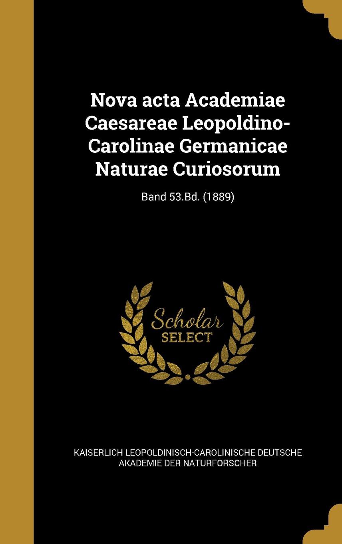Nova ACTA Academiae Caesareae Leopoldino-Carolinae Germanicae Naturae Curiosorum; Band 53.Bd. (1889) (German Edition) PDF