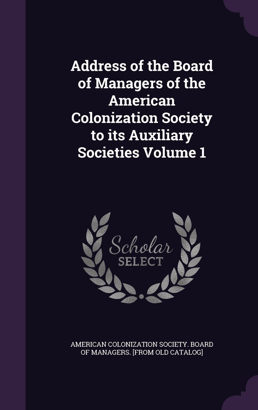 Address of the Board of Managers of the American Colonization Society to Its Auxiliary Societies Volume 1 pdf