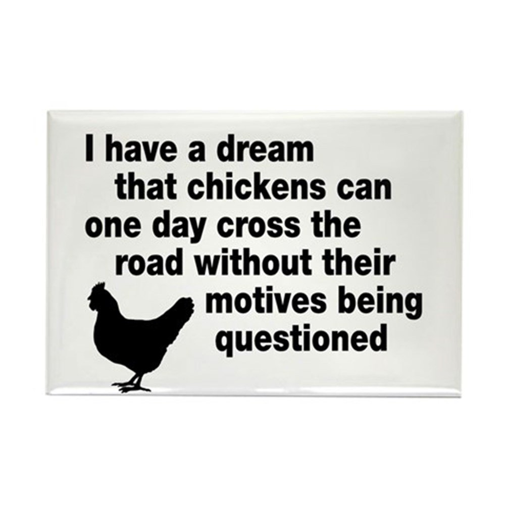 I have a dream that chickens can one day cross the road without their motives being question
