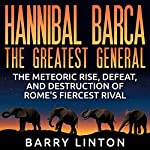 Hannibal Barca, the Greatest General: The Meteoric Rise, Defeat, and Destruction of Rome's Fiercest Rival | Barry Linton