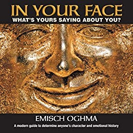 In Your Face: What's Yours Saying About You?: A modern guide to determine anyone's character and emotional history by [Oghma, Emisch]
