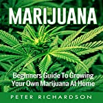 Marijuana: Beginner's Guide to Growing Your Own Marijuana at Home | Peter Richardson