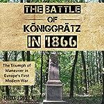 The Battle of Königgrätz in 1866: The Triumph of Maneuver in Europe's First Modern War | Patrick Joseph Shrier