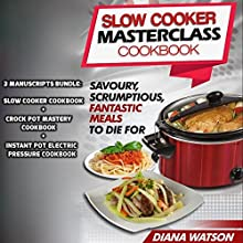 Slow Cooker Masterclass Cookbook: Savoury, Scrumptious, Fantastic Meals to Die For: 3-Manuscript Bundle: Slow Cooker Cookbook + Crock Pot Mastery Cookbook + Instant Pot Electric Pressure Cookbook Audiobook by Diana Watson Narrated by Soo Porter