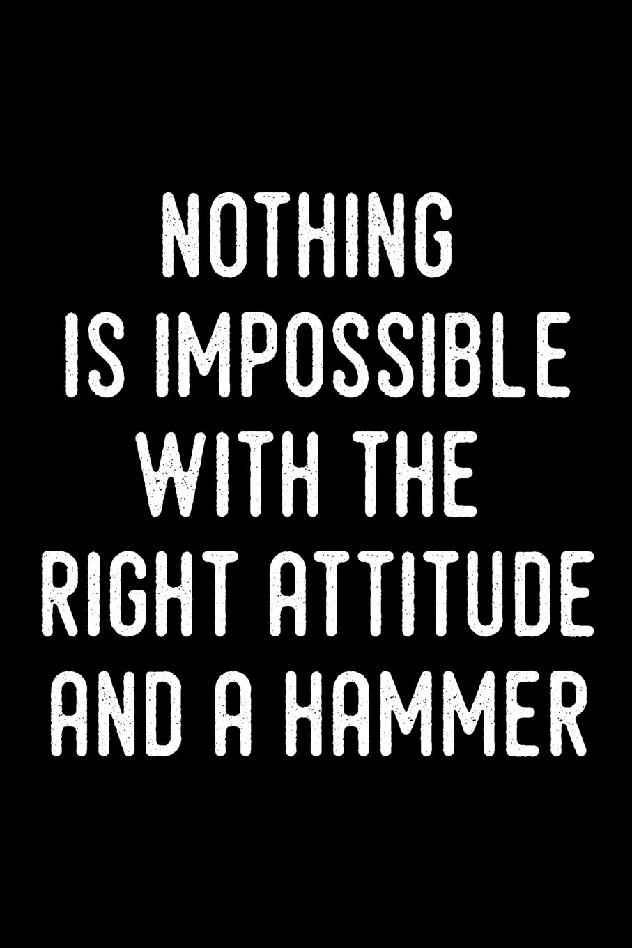 Nothing Is Impossible With The Right Attitude And A Hammer