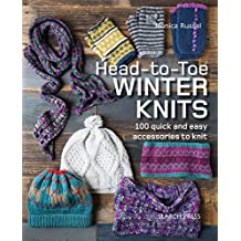 Head-to-Toe Winter Knits: 100 Quick and Easy Knitting Projects For The Winter Season