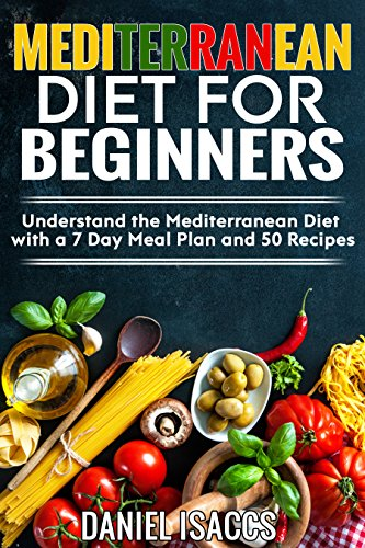 Mediterranean Diet: The Ultimate Guide To A Mediterranean Diet, 7 Day Meal Plan, 50 Deliciou Recipes, Understand The Meditterrean Diet, Lose Weight, Weight Loss, Lower Disease Risk Like Heart Disease by Daniel Isaccs
