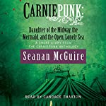 Carniepunk: Daughter of the Midway, the Mermaid, and the Open, Lonely Sea | Seanan McGuire