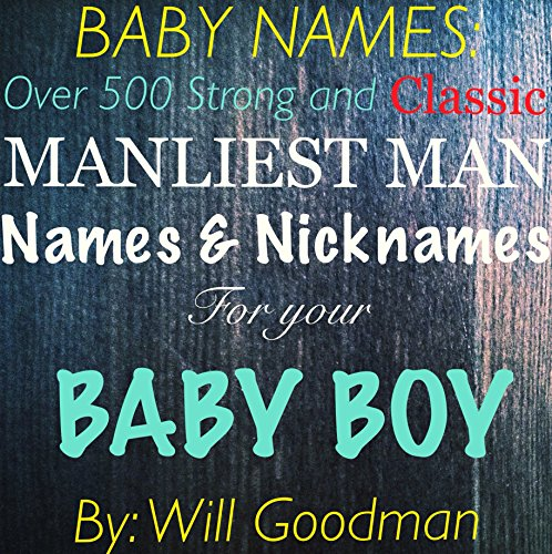 Baby Names: Over 500 Strong and Classic Manliest Man Names and Nicknames For Your Baby Boy: Over 500 Strong and Classic Manliest Man Names and Nicknames For Your Baby - Man Manliest