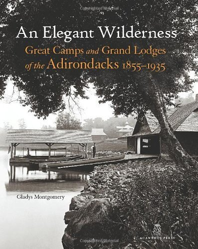 An Elegant Wilderness: Great Camps and Grand Lodges of the Adirondacks, 1855-1935 (The Architecture of Leisure) by Montgomery, Gladys (2012) ()
