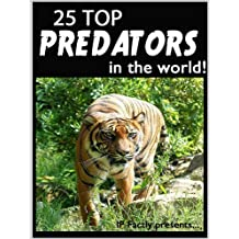 25 Top Predators in the World! Animal Facts, Photos and Video Links. (25 Amazing Animals Series Book 6)