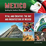 Vital and Creative: The Art and Architecture of Mexico (Mexico: Leading the Southern Hemisphere)