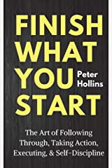 Finish What You Start: The Art of Following Through, Taking Action, Executing, & Self-Discipline Paperback