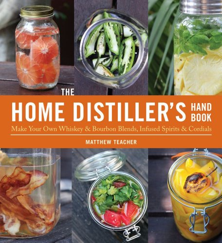 The Home Distiller's Handbook: Make Your Own Whiskey & Bourbon Blends, Infused Spirits and Cordials by Matt Teacher