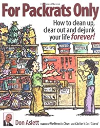 For Packrats Only: How to Clean Up, Clear Out, and Dejunk Your Life Forever