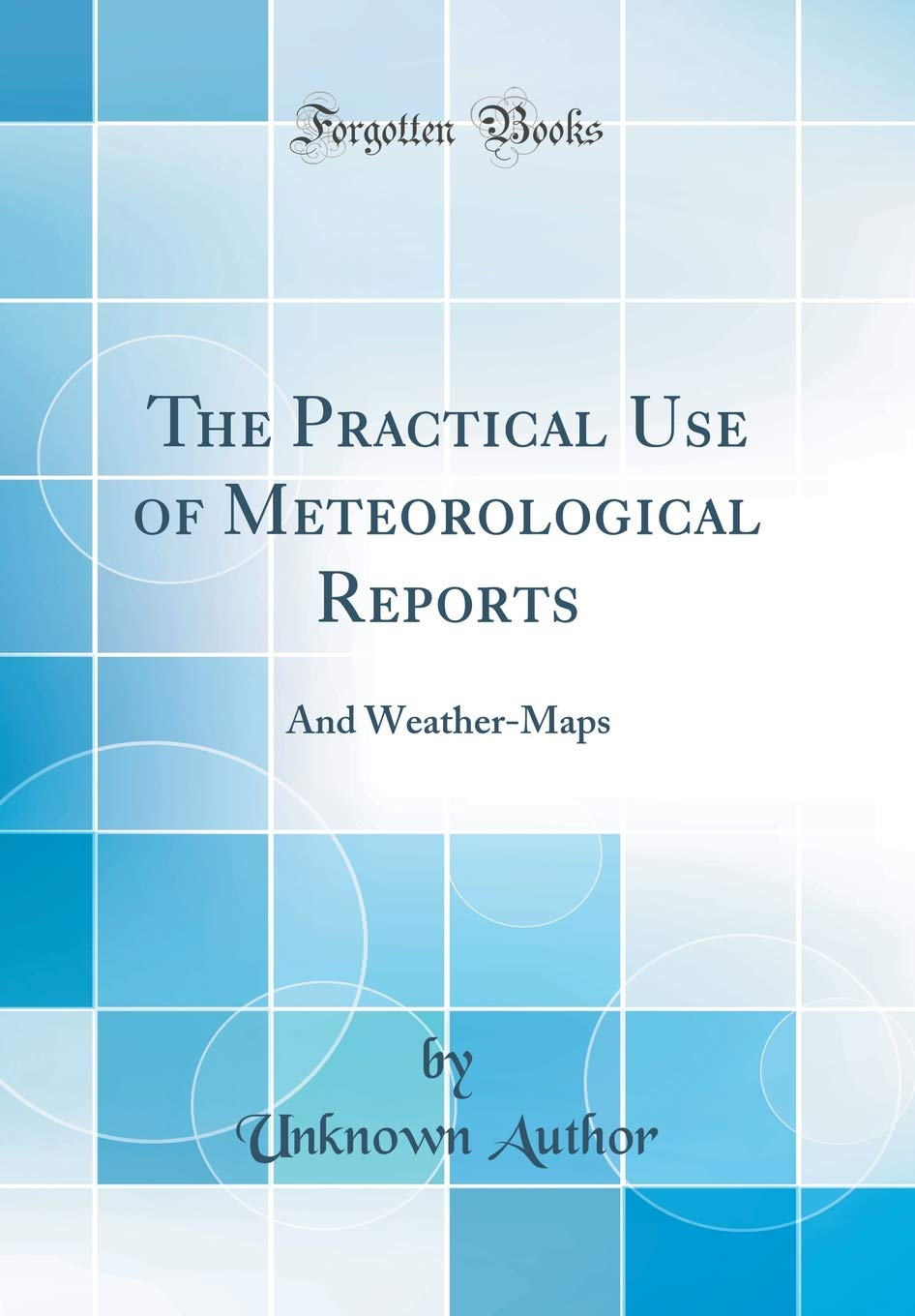 The Practical Use of Meteorological Reports: And Weather ...