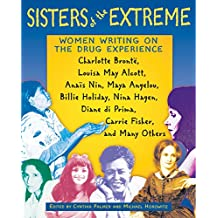 Sisters of the Extreme: Women Writing on the Drug Experience: <BR>Charlotte Brontë, Louisa May Alcott, Anaïs Nin, Maya Angelou, Billie Holiday, Nina Hagen, Diane di Prima, Carrie Fisher, and Many Others
