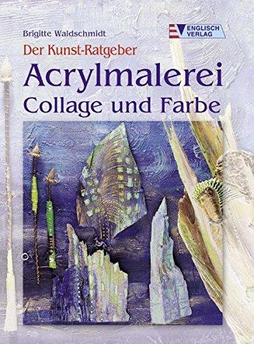 Der Kunst-Ratgeber. Acrylmalerei. Collage und Farbe