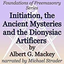 Initiation, the Ancient Mysteries and the Dionysiac Artificers: Foundations of Freemasonry Audiobook by Albert G. Mackey Narrated by Michael Strader