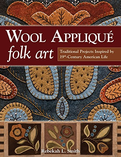 Wool Appliqué Folk Art: Traditional Projects Inspired by 19th-Century American Life -