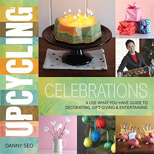 Upcycling Celebrations: A Use-What-You-Have Guide to Decorating, Gift-Giving & Entertaining pdf