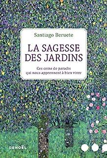 La sagesse des jardins : ces coins de paradis qui nous apprennent à bien vivre, Beruete, Santiago