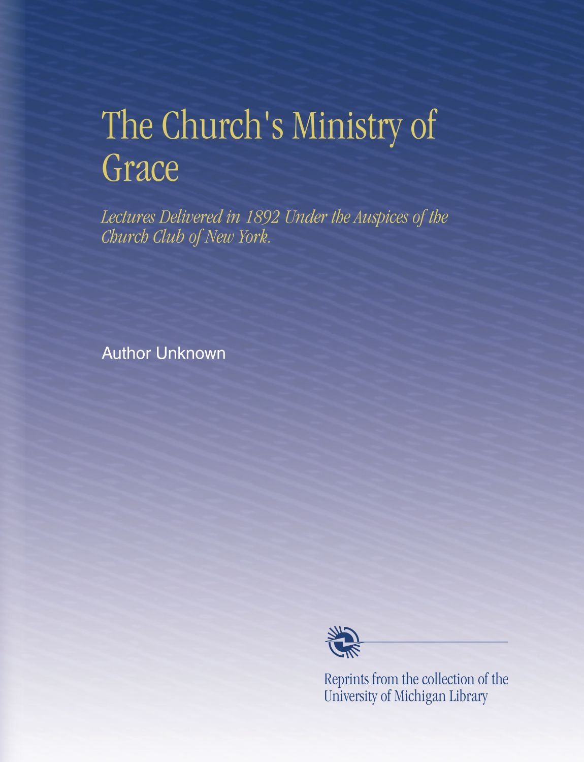 Read Online The Church's Ministry of Grace: Lectures Delivered in 1892 Under the Auspices of the Church Club of New York. pdf epub