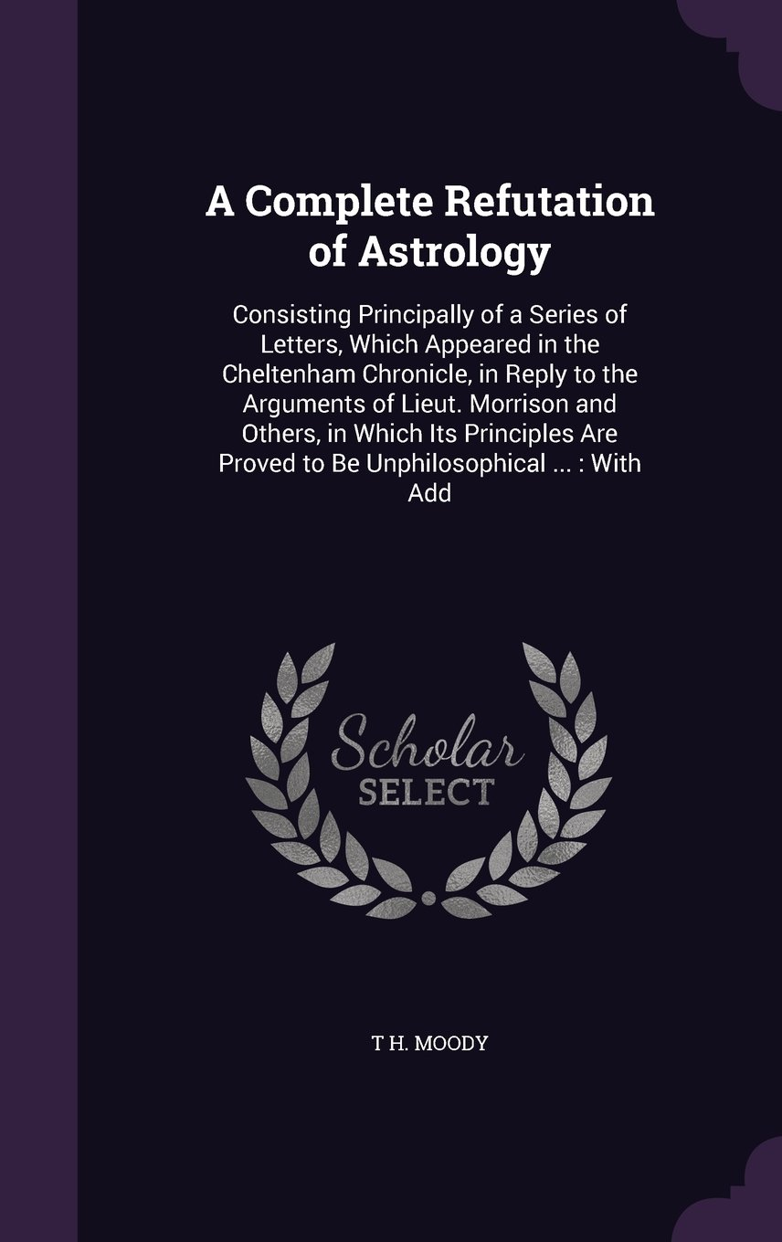 A Complete Refutation of Astrology: Consisting Principally of a Series of Letters, Which Appeared in the Cheltenham Chronicle, in Reply to the ... Proved to Be Unphilosophical ...: With Add ebook
