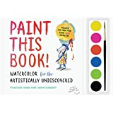Paint this Book: Watercolour for the artistically undiscovered: Watercolor for the Artistically Undiscovered