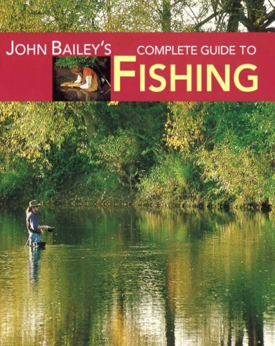 John Bailey's Complete Guide to Fishing: The Fish, the Tackle & the Techniques